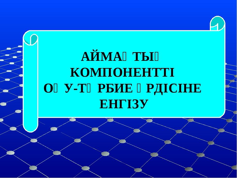 - АЙМАҚТЫҚ КОМПОНЕНТТІ ОҚУ-ТӘРБИЕ ҮРДІСІНЕ ЕНГІЗУ