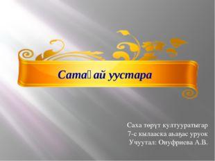 Сатаҕай уустара Саха төрүт култууратыгар 7-с кылааска аһаҕас уруок Учуутал: О