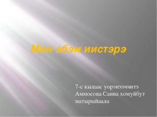 Мин эбэм иистэрэ 7-с кылаас уорэнээччитэ Аммосова Саина хомуйбут матырыйаала