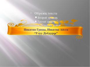 """Никитин Гриша, Никитин Айсен """"Улуу Добдурҕа"""""""