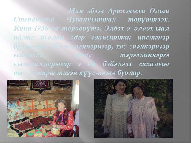 Мин эбэм Артемьева Ольга Степановна Чурапчыттан төрүттээх. Кини 1936-ха төрө...