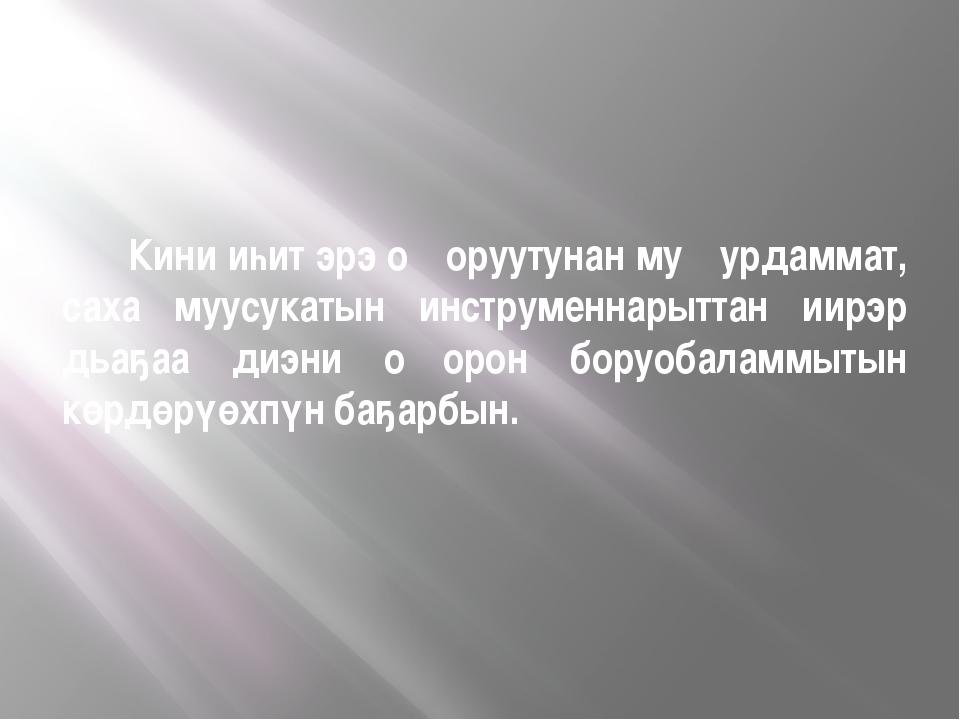 Кини иһит эрэ оҥоруутунан муҥурдаммат, саха муусукатын инструменнарыттан иир...