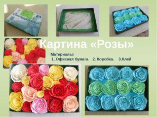 Картина «Розы» Материалы: 1. Офисная бумага. 2. Коробка. 3.Клей