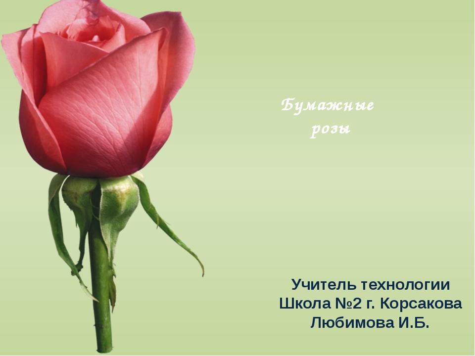 Бумажные розы Учитель технологии Школа №2 г. Корсакова Любимова И.Б.