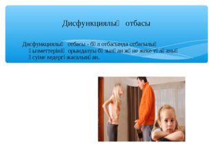 Дисфункциялық отбасы - бұл отбасында отбасылық қызметтерінің орындалуы бұзылғ