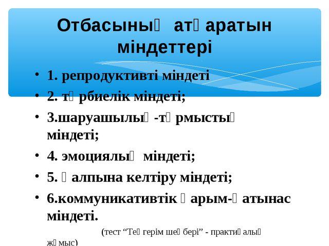 1. репродуктивті міндеті 2. тәрбиелік міндеті; 3.шаруашылық-тұрмыстық міндеті...