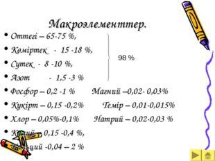 Макроэлементтер. Оттегі – 65-75 %, Көміртек - 15 -18 %, Cутек - 8 -10 %, Азот