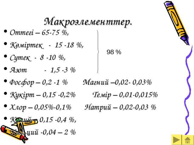 Макроэлементтер. Оттегі – 65-75 %, Көміртек - 15 -18 %, Cутек - 8 -10 %, Азот...