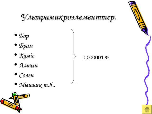 Ультрамикроэлементтер. Бор Бром Күміс Алтын Селен Мышьяк т.б.. 0,000001 %