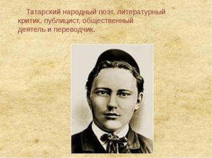 Татарскийнародныйпоэт, литературный критик,публицист,общественный деятел
