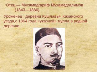 Отец— Мухамедгариф Мухамедгалимов (1843—1886) Уроженец деревниКушлавычКа