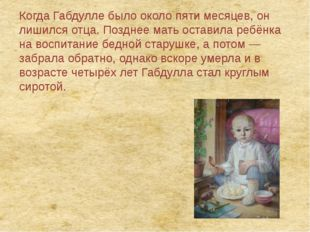 Когда Габдулле было около пяти месяцев, он лишился отца. Позднее мать оставил