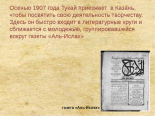 Осенью 1907 года Тукай приезжает в Казань, чтобы посвятить свою деятельность