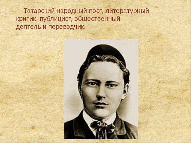 Татарскийнародныйпоэт, литературный критик,публицист,общественный деятел...