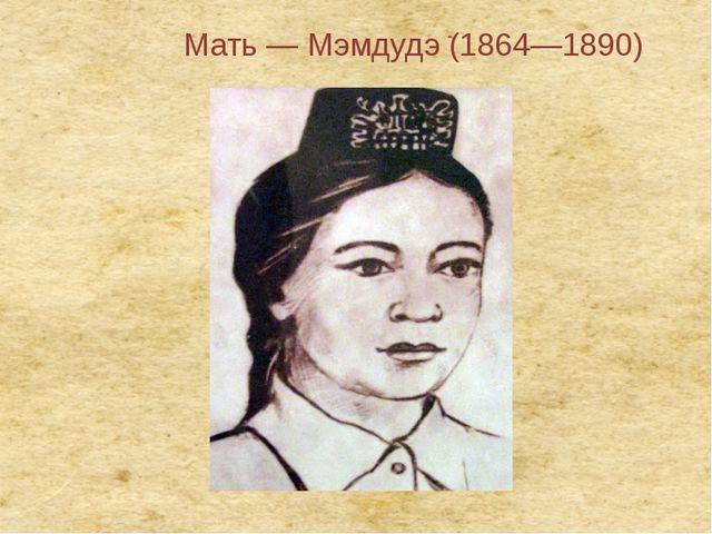 Мать— Мэмдудэ (1864—1890)