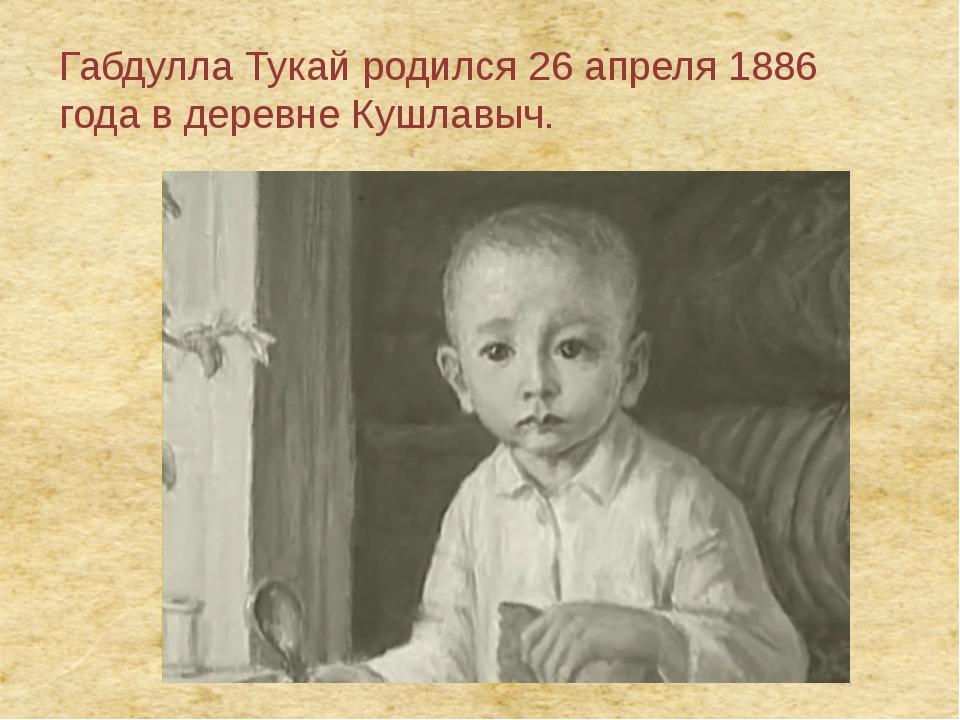 Габдулла Тукай родился26 апреля1886 годав деревнеКушлавыч.