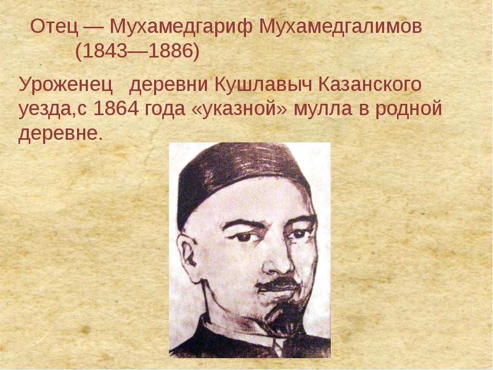 Отец— Мухамедгариф Мухамедгалимов (1843—1886) Уроженец деревниКушлавычКа...