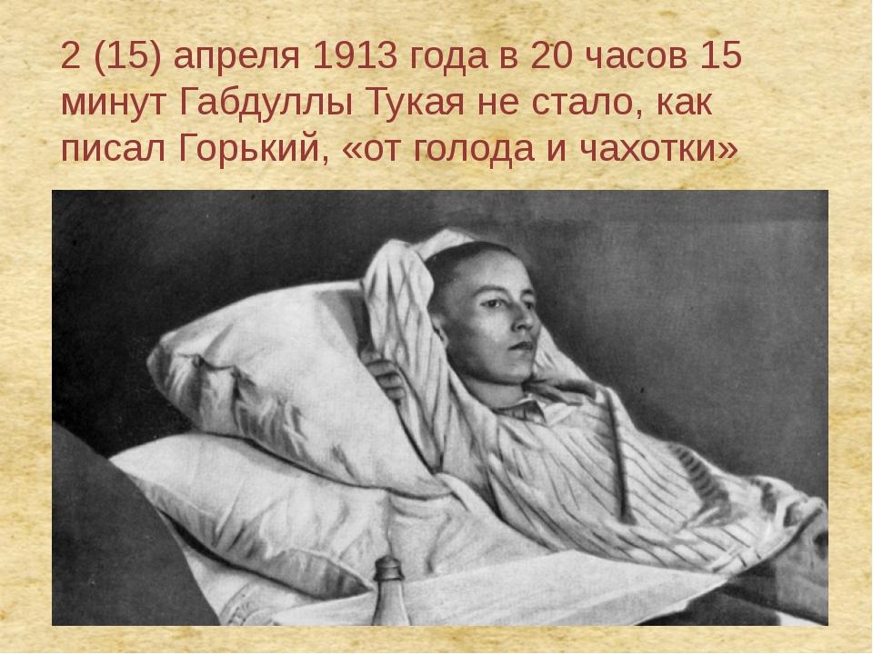 2 (15) апреля 1913 года в 20 часов 15 минут Габдуллы Тукая не стало, как писа...