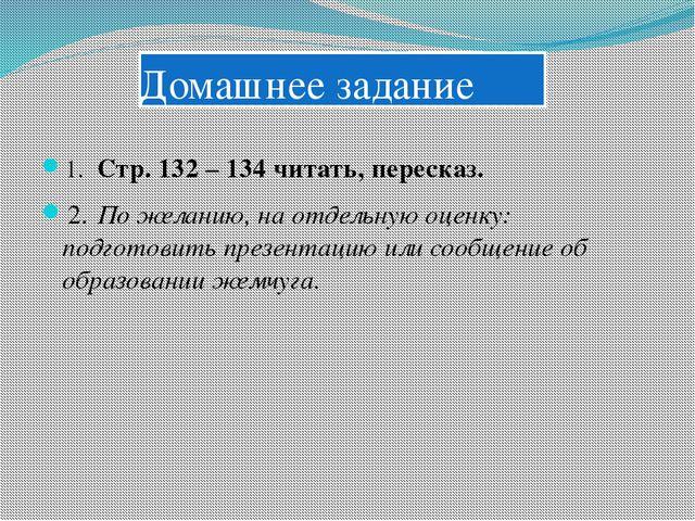 Домашнее задание 1.Стр. 132 – 134 читать, пересказ. 2.По желанию, на отдель...