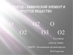 КИСЛОРОД – ХИМИЧЕСКИЙ ЭЛЕМЕНТ И ПРОСТОЕ ВЕЩЕСТВО О О2 О О2 О3 О2 Составила уч