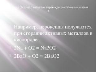Кислород образует с металламипероксидысо степенью окисления −1. Например, п