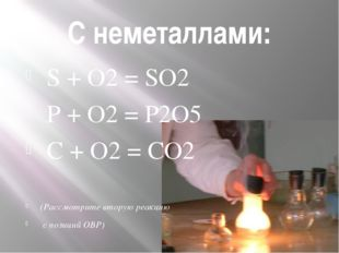 С неметаллами: S + O2 = SO2 P + O2 = P2O5 C + O2 = CO2 (Рассмотрите вторую ре