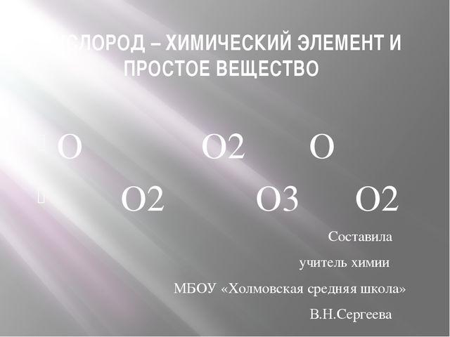КИСЛОРОД – ХИМИЧЕСКИЙ ЭЛЕМЕНТ И ПРОСТОЕ ВЕЩЕСТВО О О2 О О2 О3 О2 Составила уч...