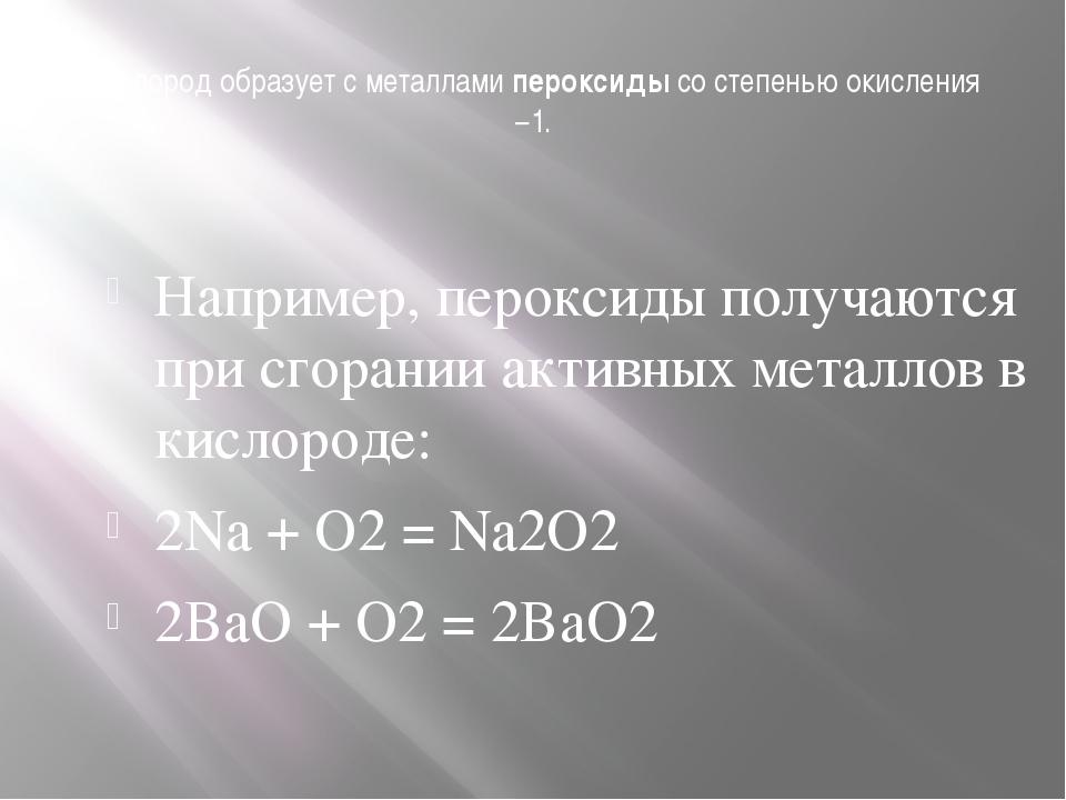 Кислород образует с металламипероксидысо степенью окисления −1. Например, п...
