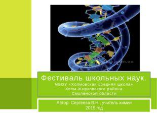Автор: Сергеева В.Н., учитель химии 2015 год Фестиваль школьных наук. МБОУ «Х