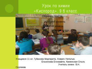 Урок по химии «Кислород». 9 б класс. Учащиеся 11 кл. Губанова Маргарита, Ховр