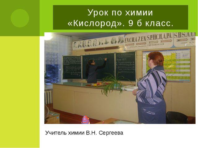 Урок по химии «Кислород». 9 б класс. Учитель химии В.Н. Сергеева