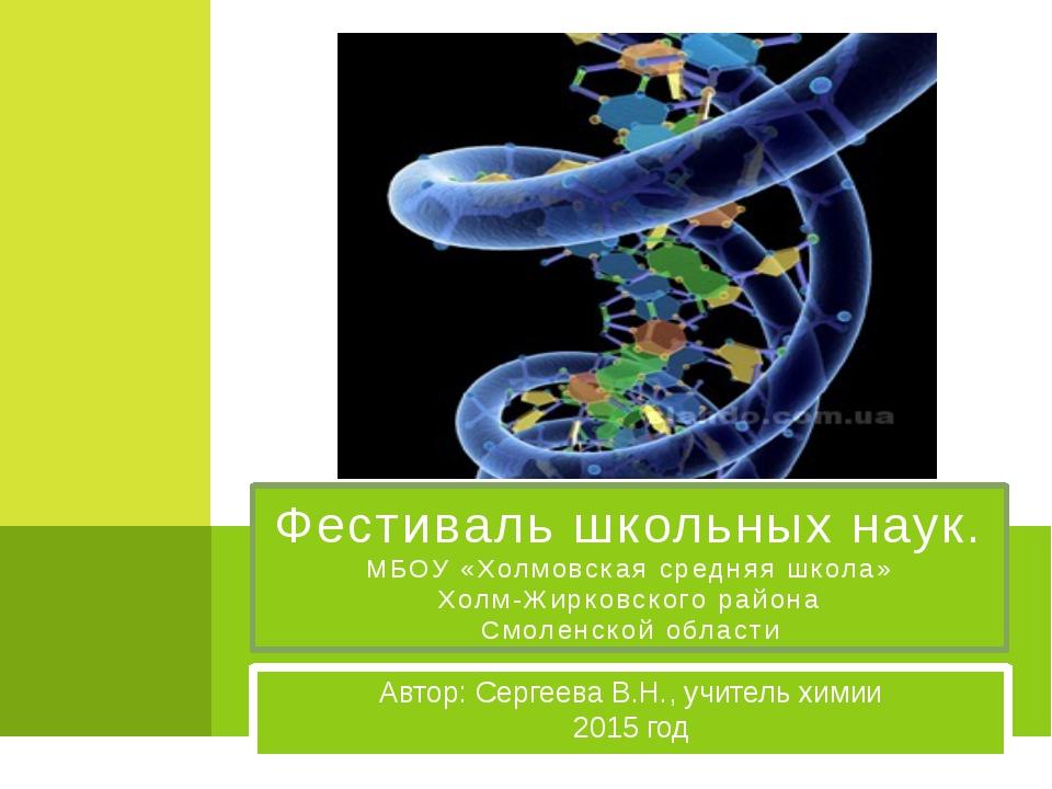 Автор: Сергеева В.Н., учитель химии 2015 год Фестиваль школьных наук. МБОУ «Х...