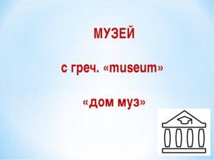 МУЗЕЙ с греч. «museum» «дом муз»