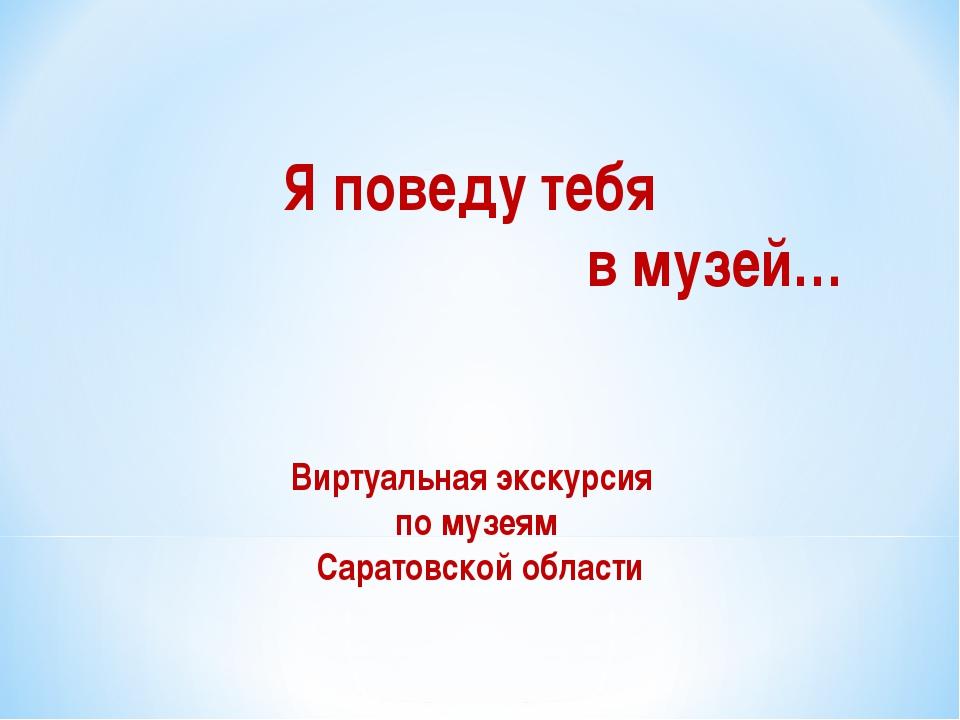 Я поведу тебя в музей… Виртуальная экскурсия по музеям Саратовской области