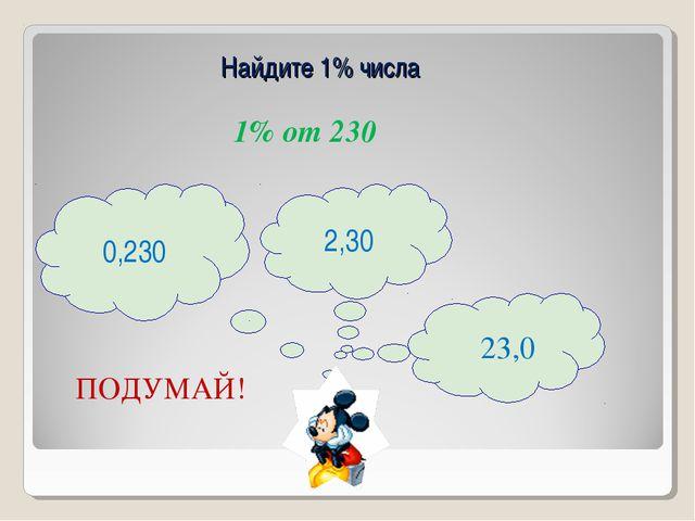 Найдите 1% числа 1% от 230 ПОДУМАЙ! 2,30 23,0 0,230