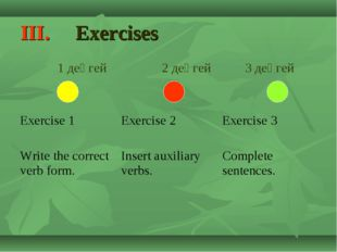 IІІ. Exercises 1 деңгей	 2 деңгей	3 деңгей Exercise 1 Write the correct verb