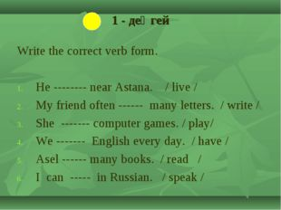 1 - деңгей Write the correct verb form. He -------- near Astana. / live / My