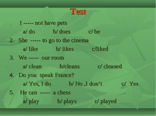 Test I ----- not have pets a/ do b/ does c/ be 2. She ----- to go to the cine
