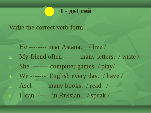 1 - деңгей Write the correct verb form. He -------- near Astana. / live / My...