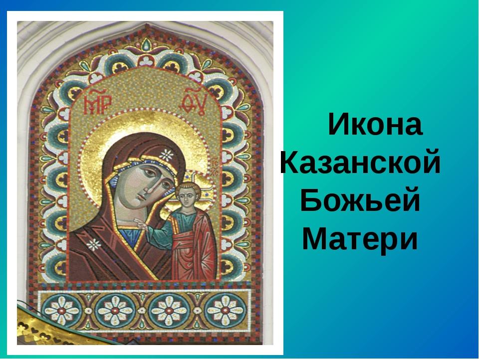 Икона Казанской Божьей Матери Икона Казанской Божьей матери находилась во вр...