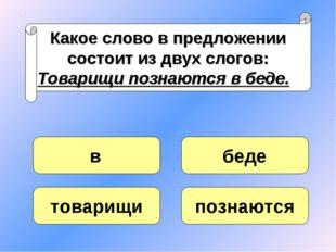 Какое слово в предложении состоит из двух слогов: Товарищи познаются в беде.