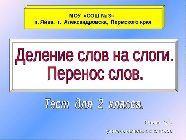 МОУ «СОШ № 3» п. Яйва, г. Александровска, Пермского края Юдина О.Г. учитель н...