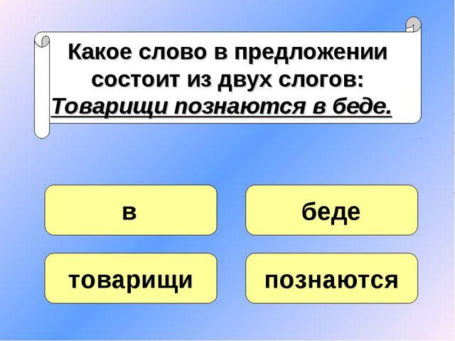 Какое слово в предложении состоит из двух слогов: Товарищи познаются в беде....