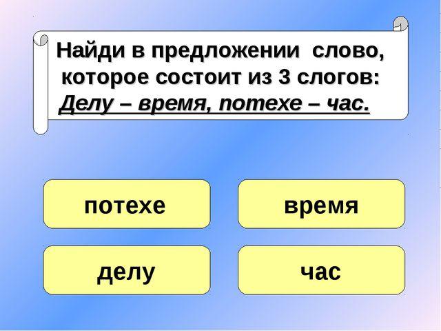 Найди в предложении слово, которое состоит из 3 слогов: Делу – время, потехе...