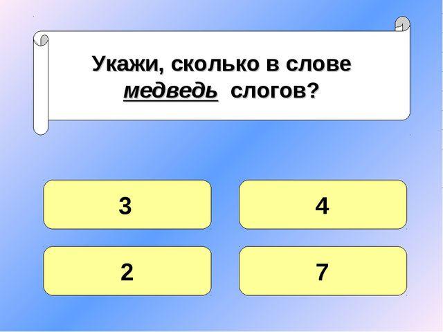 Укажи, сколько в слове медведь слогов? 3 2 7 4