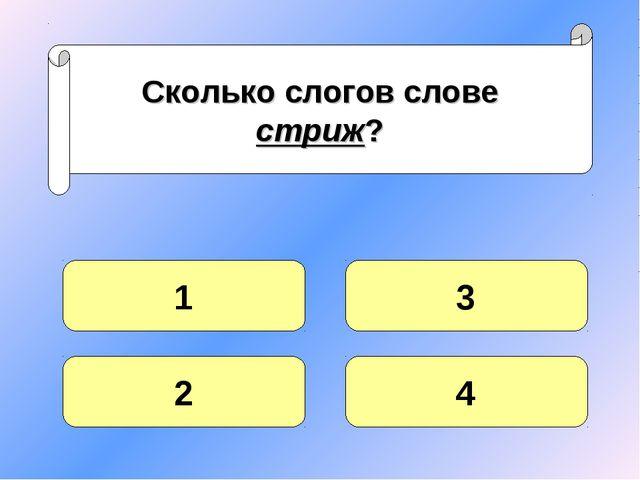 Сколько слогов слове стриж? 1 2 4 3