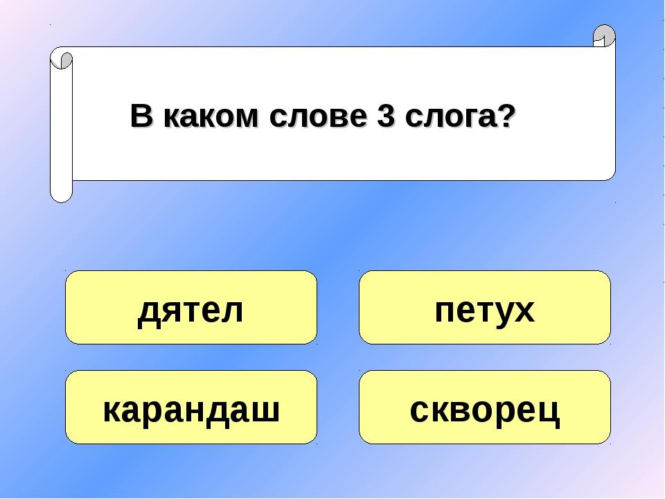 В каком слове 3 слога? дятел карандаш скворец петух