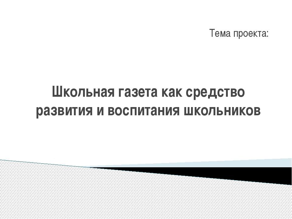 Школьная газета как средство развития и воспитания школьников Тема проекта: