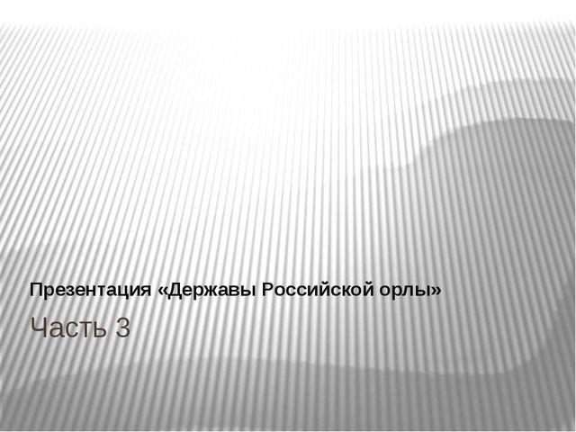 Часть 3 Презентация «Державы Российской орлы»