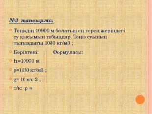 №3 тапсырма: Теңіздің 10900 м болатын ең терең жеріндегі су қысымын табыңдар.